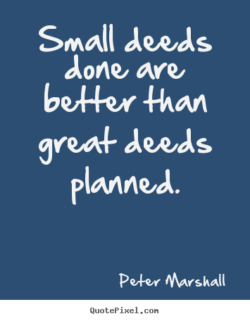 Peter Marshall picture quotes - Small deeds done are better than great deeds.. - Motivational quotes