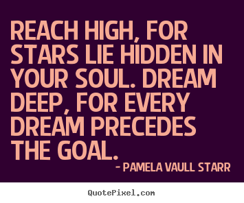 Pamela Vaull Starr picture quotes - Reach high, for stars lie hidden in your soul. dream.. - Motivational quote