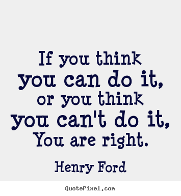 If you think you can do it, or you think you can't do it,.. Henry Ford great motivational quotes