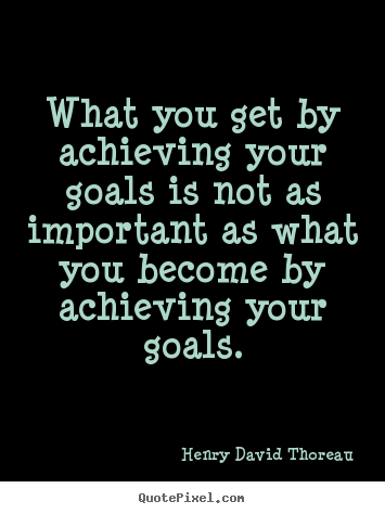 Henry David Thoreau picture quotes - What you get by achieving your goals is not.. - Motivational quotes