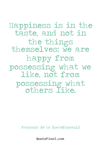 Happiness is in the taste, and not in the things.. Francois De La Rochefoucauld top motivational quotes