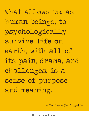 Motivational quotes - What allows us, as human beings, to psychologically survive life..