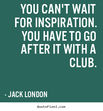Motivational quote - You can't wait for inspiration. you have to go after it with..