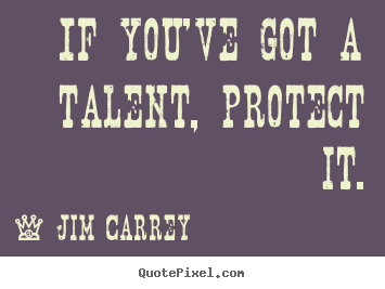Design custom picture quotes about motivational - If you've got a talent, protect it.