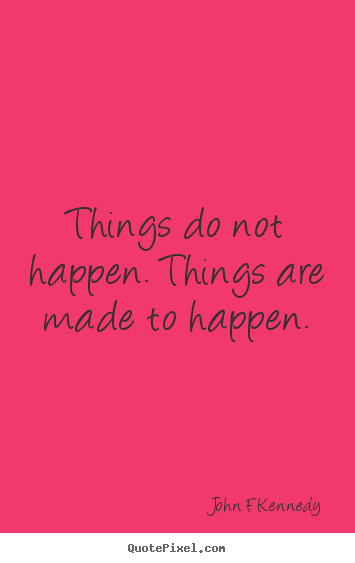 Things do not happen. things are made to happen. John F. Kennedy  motivational quotes