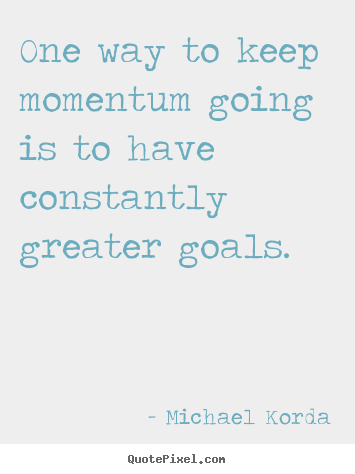 Motivational quotes - One way to keep momentum going is to have constantly..