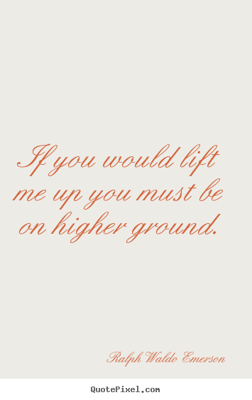 If you would lift me up you must be on higher ground. Ralph Waldo Emerson good motivational quotes