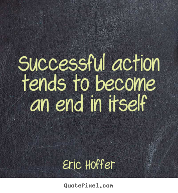 Motivational quotes - Successful action tends to become an end in..