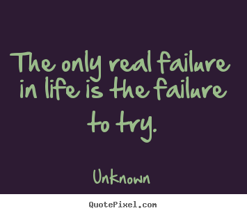 Make personalized image quotes about motivational - The only real failure in life is the failure to try.