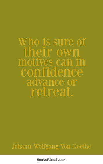 Quotes about motivational - Who is sure of their own motives can in confidence advance..