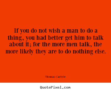 Thomas Carlyle picture quotes - If you do not wish a man to do a thing, you.. - Motivational quote