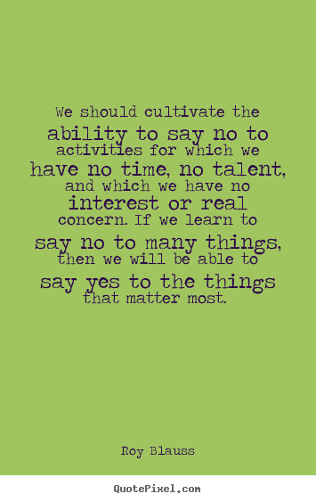 Quotes about motivational - We should cultivate the ability to say no to activities..