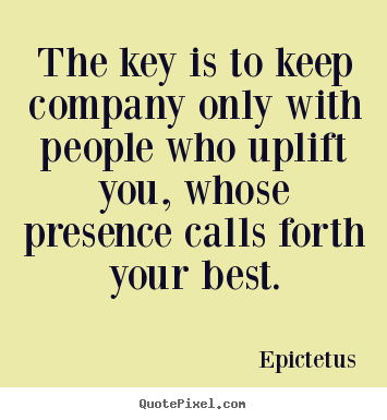 Create graphic picture quotes about motivational - The key is to keep company only with people who uplift you,..
