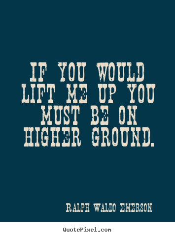 Motivational quotes - If you would lift me up you must be on higher..