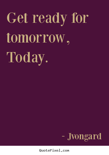 Make custom poster quotes about motivational - Get ready for tomorrow, today.