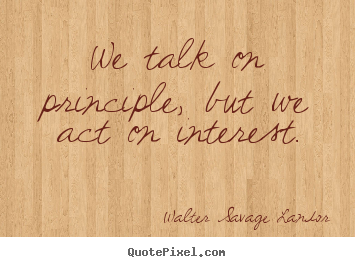 We talk on principle, but we act on interest. Walter Savage Landor famous motivational quote