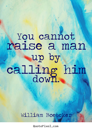 Create picture quotes about motivational - You cannot raise a man up by calling him down.