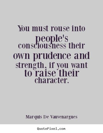 You must rouse into people's consciousness their own prudence and strength,.. Marquis De Vauvenargues top motivational sayings