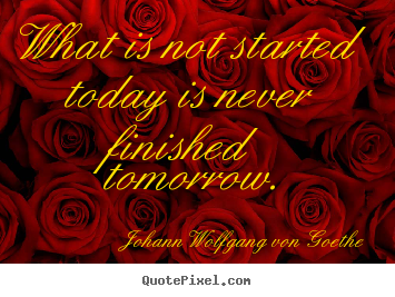 Create graphic picture quotes about motivational - What is not started today is never finished tomorrow.