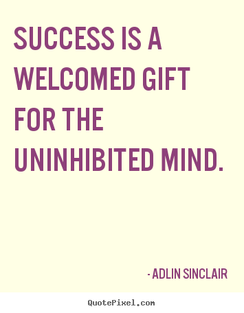 Success is a welcomed gift for the uninhibited.. Adlin Sinclair top motivational quotes