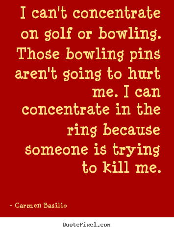Motivational quotes - I can't concentrate on golf or bowling. those bowling..