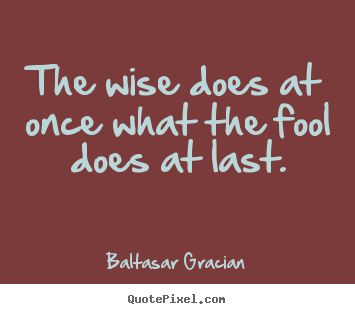 The wise does at once what the fool does at last. Baltasar Gracian top motivational quote
