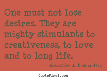Quote about motivational - One must not lose desires. they are mighty stimulants to creativeness,..