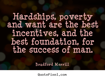 Motivational quotes - Hardships, poverty and want are the best incentives, and the..