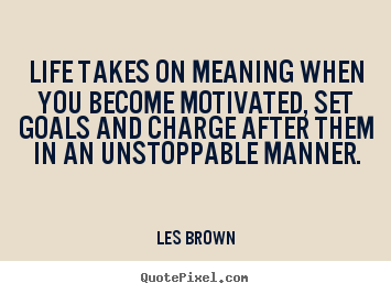 Create custom poster quotes about motivational - Life takes on meaning when you become motivated, set goals and charge..