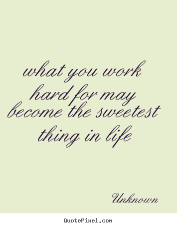 What you work hard for may become the sweetest.. Unknown ...