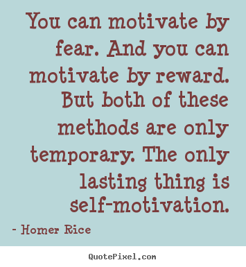 Homer Rice picture quotes - You can motivate by fear. and you can motivate.. - Motivational quotes
