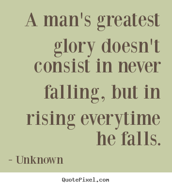 Motivational sayings - A man's greatest glory doesn't consist in never falling, but in..