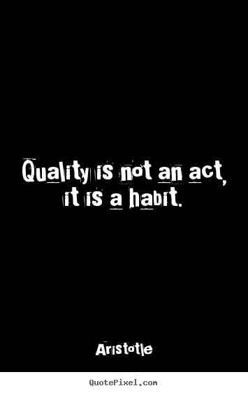 Motivational quotes - Quality is not an act, it is a habit.