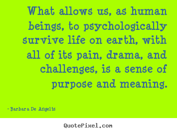 What allows us, as human beings, to psychologically survive.. Barbara De Angelis great motivational quote