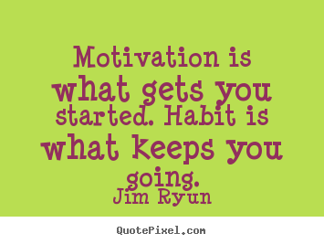 Create poster quotes about motivational - Motivation is what gets you started. habit is..