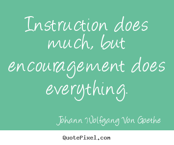 Motivational quote - Instruction does much, but encouragement does everything.