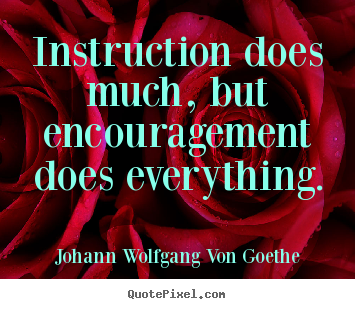 Instruction does much, but encouragement does everything. Johann Wolfgang Von Goethe  motivational quotes