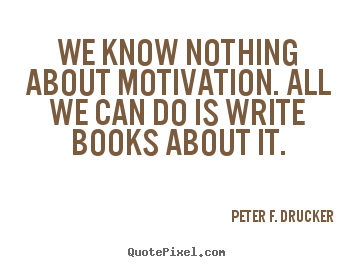 Peter F. Drucker pictures sayings - We know nothing about motivation. all we can do is write books.. - Motivational quote