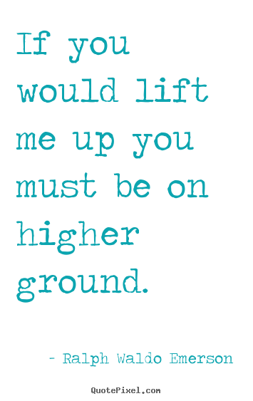 Ralph Waldo Emerson poster quotes - If you would lift me up you must be on higher ground. - Motivational quotes