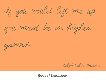 If you would lift me up you must be on higher.. Ralph Waldo Emerson top motivational quotes