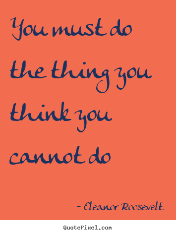 Eleanor Roosevelt picture quotes - You must do the thing you think you cannot do - Motivational quotes