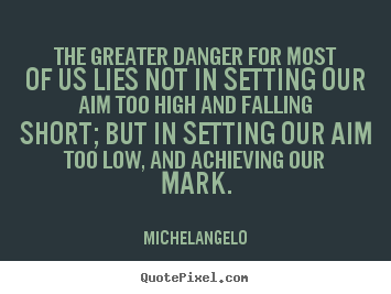 Create custom picture quotes about motivational - The greater danger for most of us lies not in setting our aim..