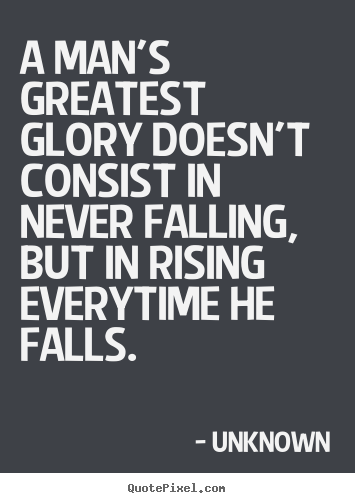 A man's greatest glory doesn't consist in never falling, but.. Unknown famous motivational quotes