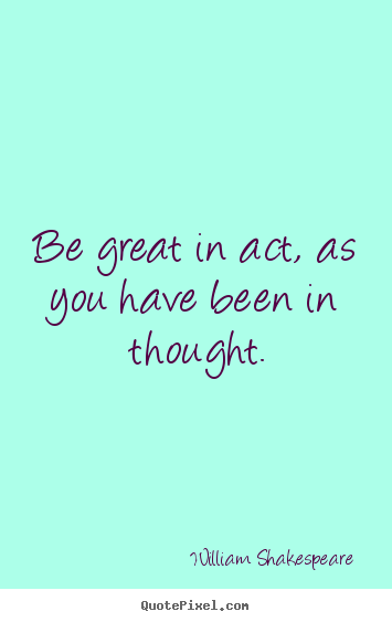 Quote about motivational - Be great in act, as you have been in thought.