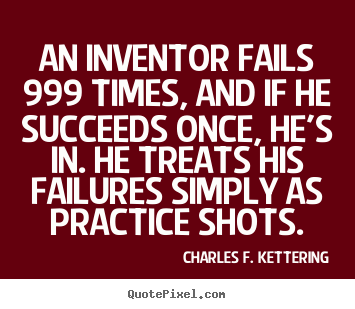 An inventor fails 999 times, and if he succeeds once, he's in... Charles F. Kettering good motivational quotes