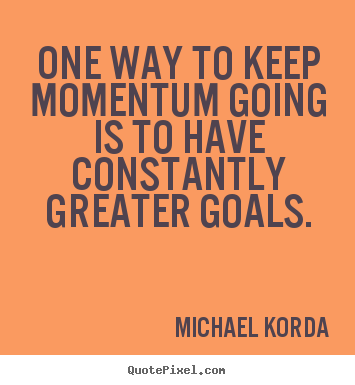 Create custom picture quotes about motivational - One way to keep momentum going is to have constantly..