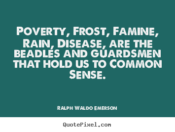 Poverty, frost, famine, rain, disease, are the beadles.. Ralph Waldo Emerson popular motivational quotes