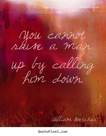 William Boetcker picture sayings - You cannot raise a man up by calling him down. - Motivational quotes