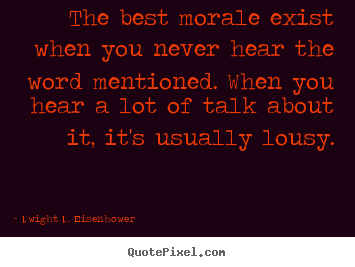 Dwight D. Eisenhower poster quotes - The best morale exist when you never hear the word mentioned. when.. - Motivational quote