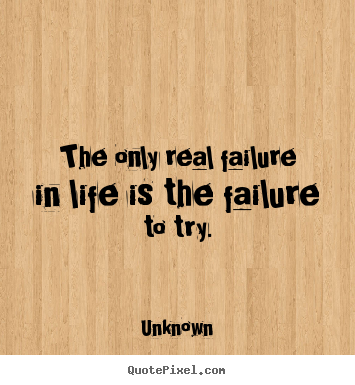 The only real failure in life is the failure to try. Unknown greatest motivational quotes